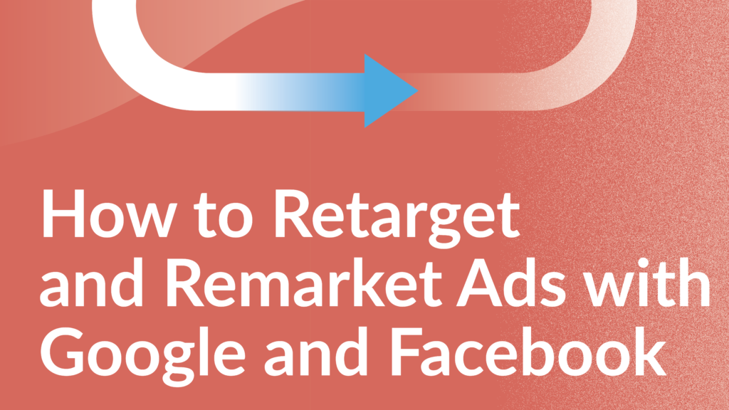 How to Retarget and Remarket Ads with Google and Facebook
